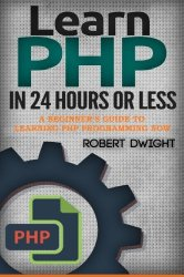 PHP: Learn PHP in 24 Hours or Less – A Beginner's Guide To Learning PHP Programming Now (PHP, PHP Programming, PHP Course)