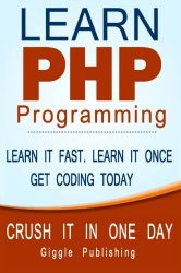 PHP Programming: Learn PHP Programming: – CRUSH IT IN ONE DAY. Learn It Fast. Learn It Once. Get Coding Today.