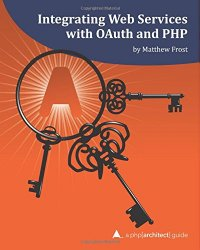 Integrating Web Services with OAuth and PHP: A php[architect] Guide
