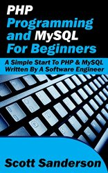 PHP Programming and MySQL For Beginners: A Simple Start To PHP & MySQL (Written By A Software Engineer) (PHP Programming, PHP Programming with MySQL, PHP … Mac, PHP Programming for Beginners Book 3)