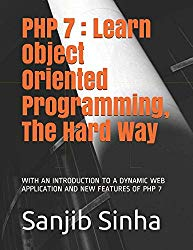 PHP 7 : Learn Object Oriented Programming, The Hard Way: WITH AN INTRODUCTION TO A DYNAMIC WEB APPLICATION AND NEW FEATURES OF PHP 7
