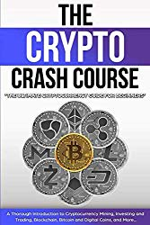 The Crypto Crash Course: The Ultimate Cryptocurrency Guide for Beginners! A Thorough Introduction to Cryptocurrency Mining, Investing and Trading, Blockchain, Bitcoin and Digital Coins, and More…