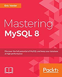 Mastering MySQL 8: Discover the full potential of MySQL and keep your database at high performance