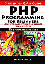 PHP Programming  For Beginners: Answers all your Questions Step-by-Step (Eye-Opener Series : Programming for Beginners: A Friendly Q & A Guide)