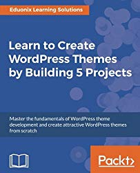 Learn to Create WordPress Themes by Building 5 Projects: Master the fundamentals of WordPress theme development and create attractive WordPress themes from scratch