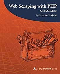 Web Scraping with PHP, 2nd Edition: A php[architect] guide